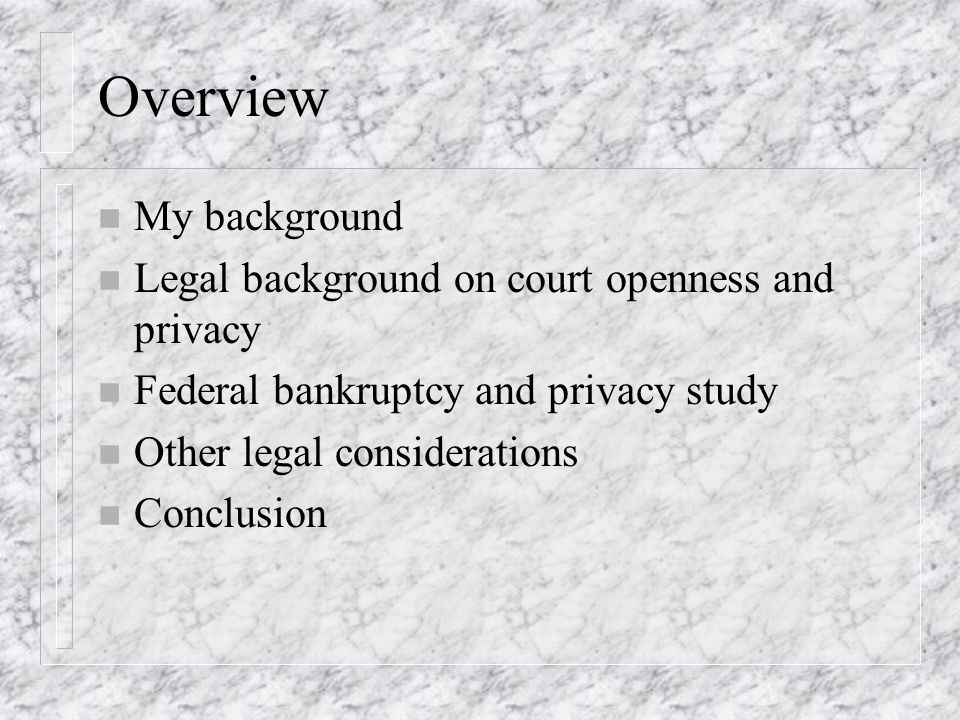 Overview n My background n Legal background on court openness and privacy n Federal bankruptcy and privacy study n Other legal considerations n Conclu