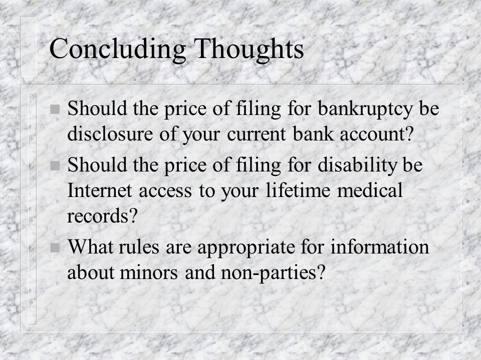 Concluding Thoughts n Should the price of filing for bankruptcy be disclosure of your current bank account? n Should the price of filing for disabilit
