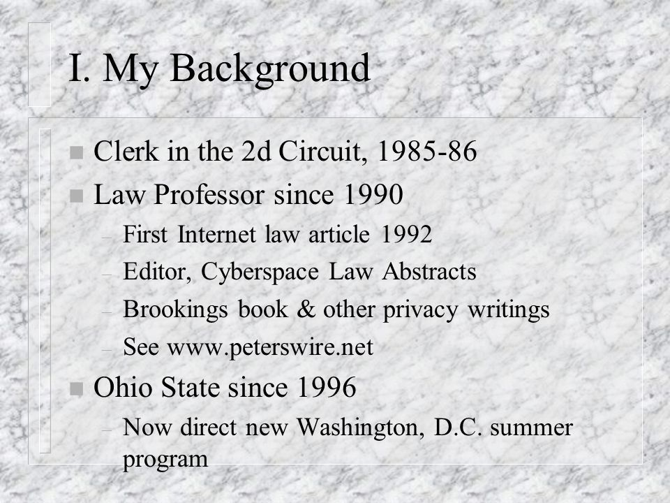 I. My Background n Clerk in the 2d Circuit, 1985-86 n Law Professor since 1990 – First Internet law article 1992 – Editor, Cyberspace Law Abstracts –