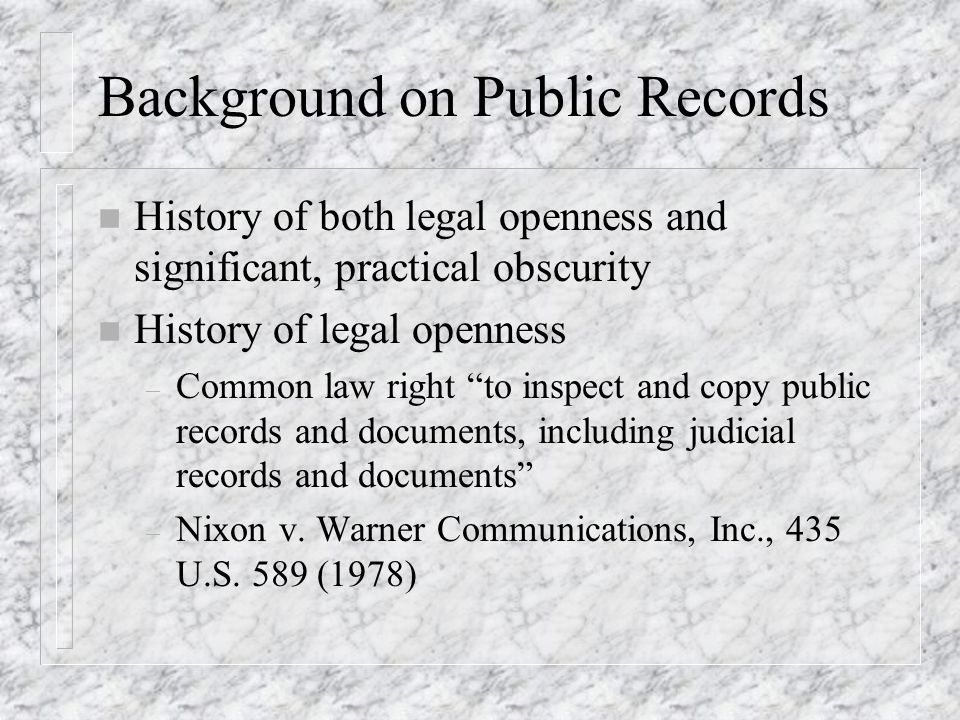 Background on Public Records n History of both legal openness and significant, practical obscurity n History of legal openness – Common law right to inspect and copy public records and documents, including judicial records and documents – Nixon v.