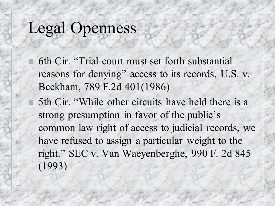 Legal Openness n 6th Cir. Trial court must set forth substantial reasons for denying access to its records, U.S. v. Beckham, 789 F.2d 401(1986) n 5th