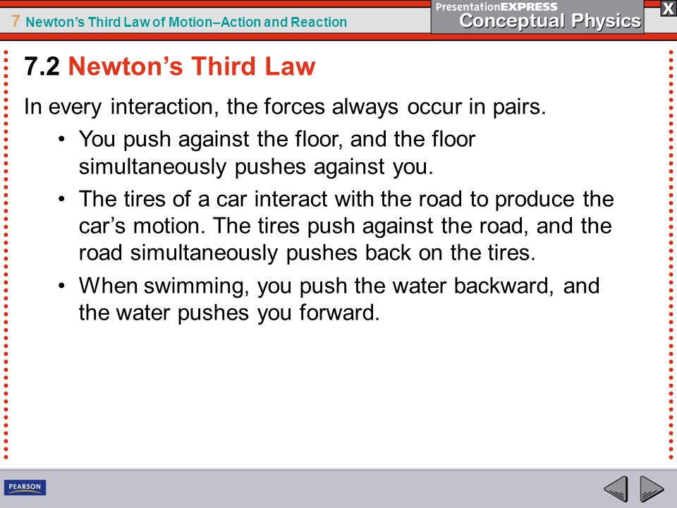 7 Newtons Third Law of Motion–Action and Reaction In every interaction, the forces always occur in pairs. You push against the floor, and the floor si