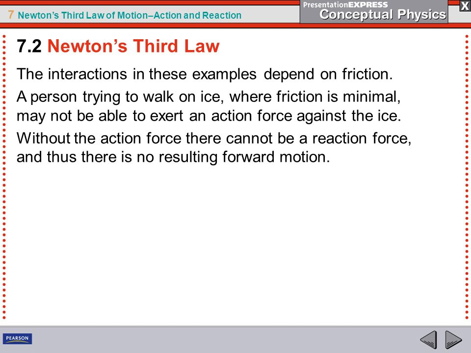 7 Newtons Third Law of Motion–Action and Reaction The interactions in these examples depend on friction. A person trying to walk on ice, where frictio