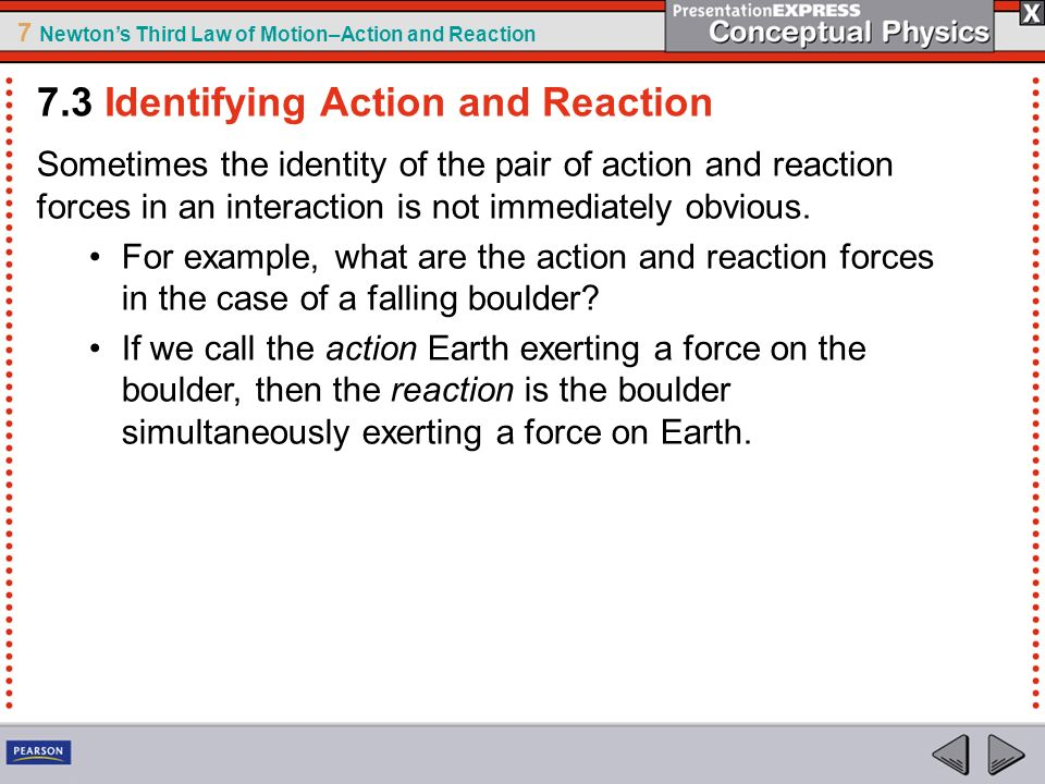 7 Newtons Third Law of Motion–Action and Reaction Sometimes the identity of the pair of action and reaction forces in an interaction is not immediatel