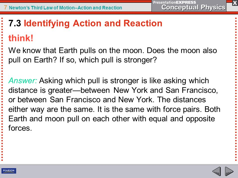7 Newtons Third Law of Motion–Action and Reaction think! We know that Earth pulls on the moon. Does the moon also pull on Earth? If so, which pull is