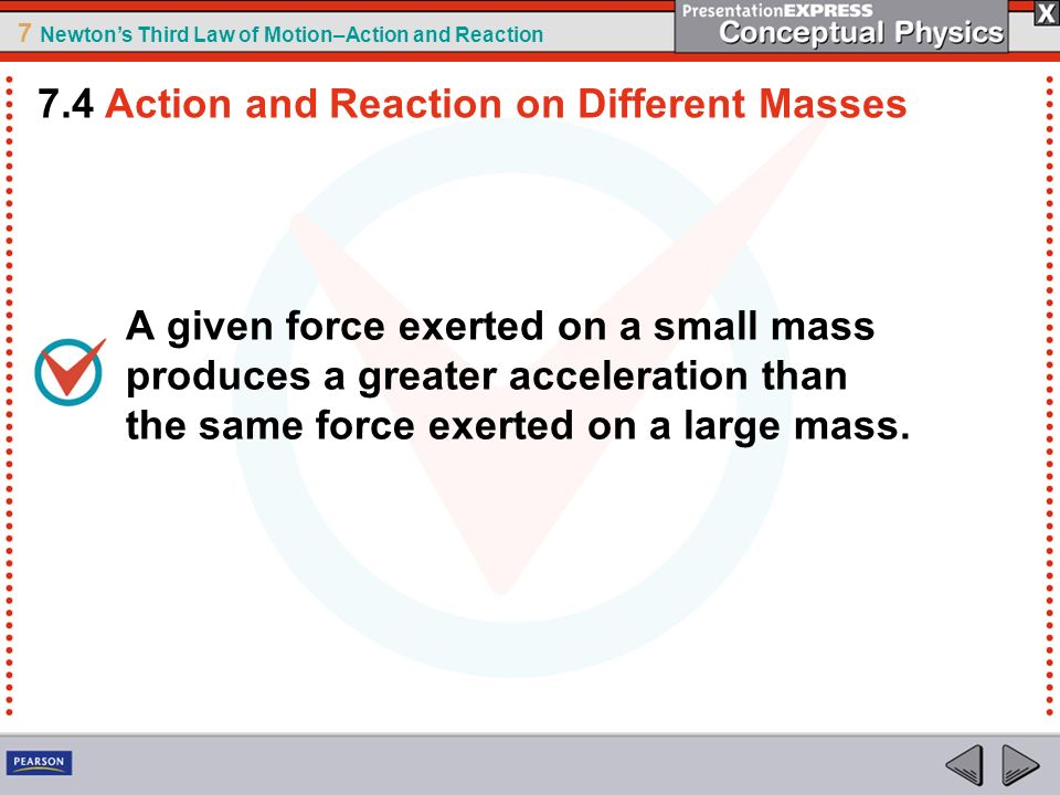 7 Newtons Third Law of Motion–Action and Reaction A given force exerted on a small mass produces a greater acceleration than the same force exerted on
