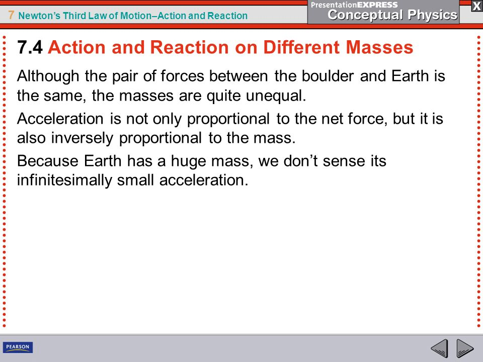 7 Newtons Third Law of Motion–Action and Reaction Although the pair of forces between the boulder and Earth is the same, the masses are quite unequal.