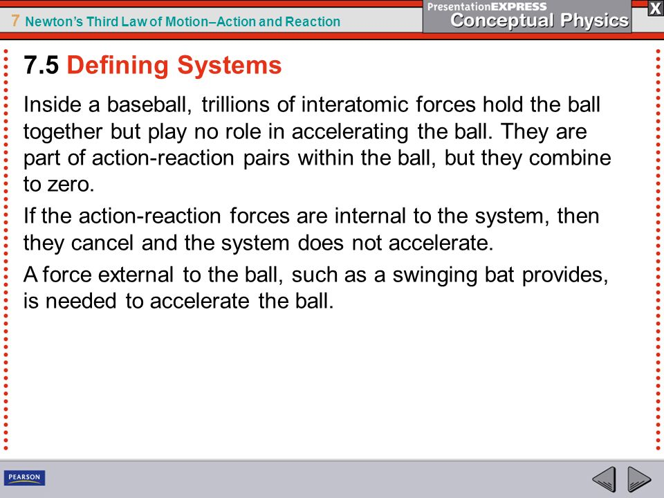 7 Newtons Third Law of Motion–Action and Reaction Inside a baseball, trillions of interatomic forces hold the ball together but play no role in accele