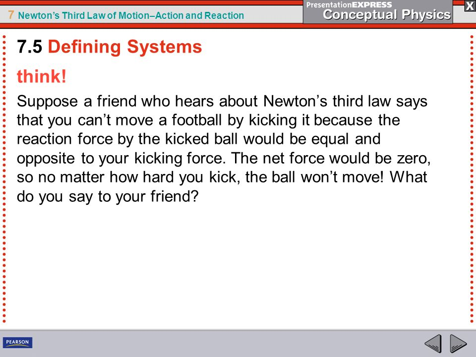 7 Newtons Third Law of Motion–Action and Reaction think! Suppose a friend who hears about Newtons third law says that you cant move a football by kick