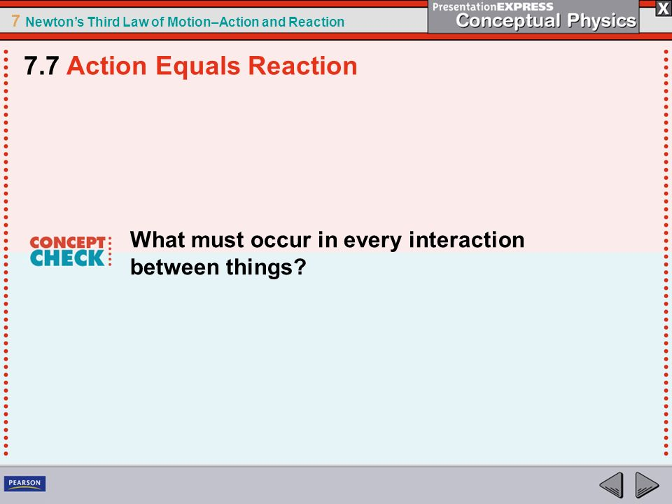7 Newtons Third Law of Motion–Action and Reaction What must occur in every interaction between things? 7.7 Action Equals Reaction