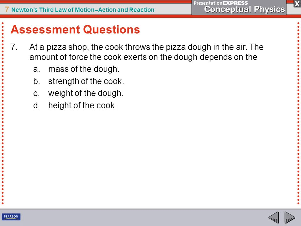 7 Newtons Third Law of Motion–Action and Reaction 7.At a pizza shop, the cook throws the pizza dough in the air. The amount of force the cook exerts o