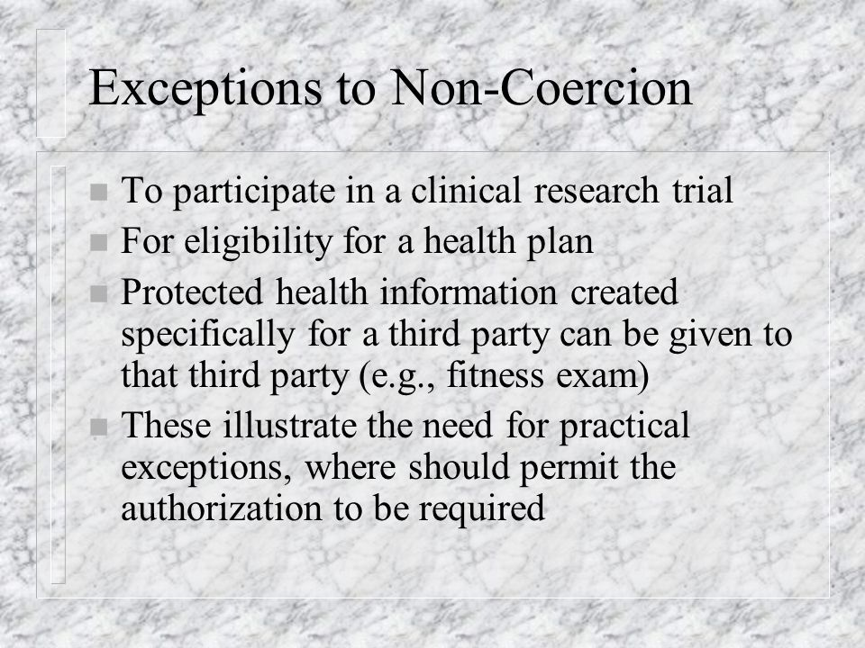 Exceptions to Non-Coercion n To participate in a clinical research trial n For eligibility for a health plan n Protected health information created specifically for a third party can be given to that third party (e.g., fitness exam) n These illustrate the need for practical exceptions, where should permit the authorization to be required