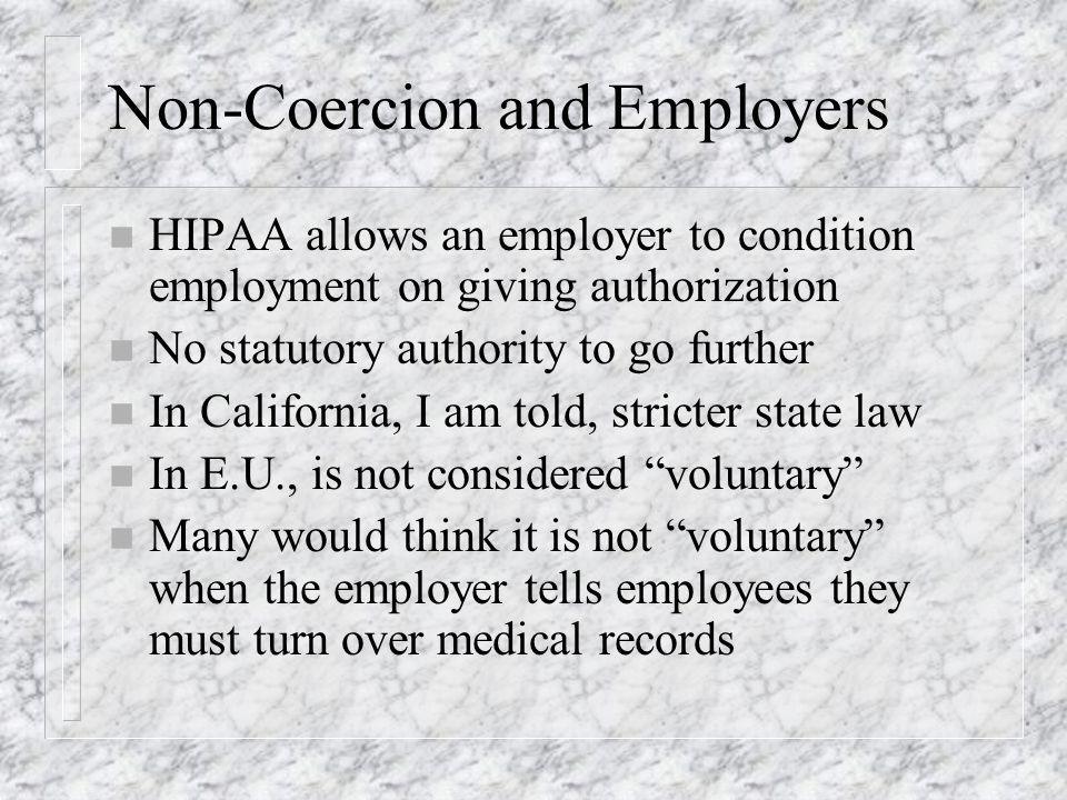 Non-Coercion and Employers n HIPAA allows an employer to condition employment on giving authorization n No statutory authority to go further n In California, I am told, stricter state law n In E.U., is not considered voluntary n Many would think it is not voluntary when the employer tells employees they must turn over medical records
