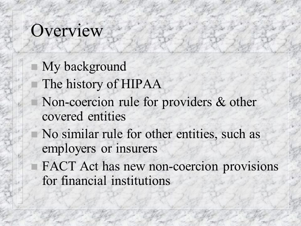 Overview n My background n The history of HIPAA n Non-coercion rule for providers & other covered entities n No similar rule for other entities, such as employers or insurers n FACT Act has new non-coercion provisions for financial institutions