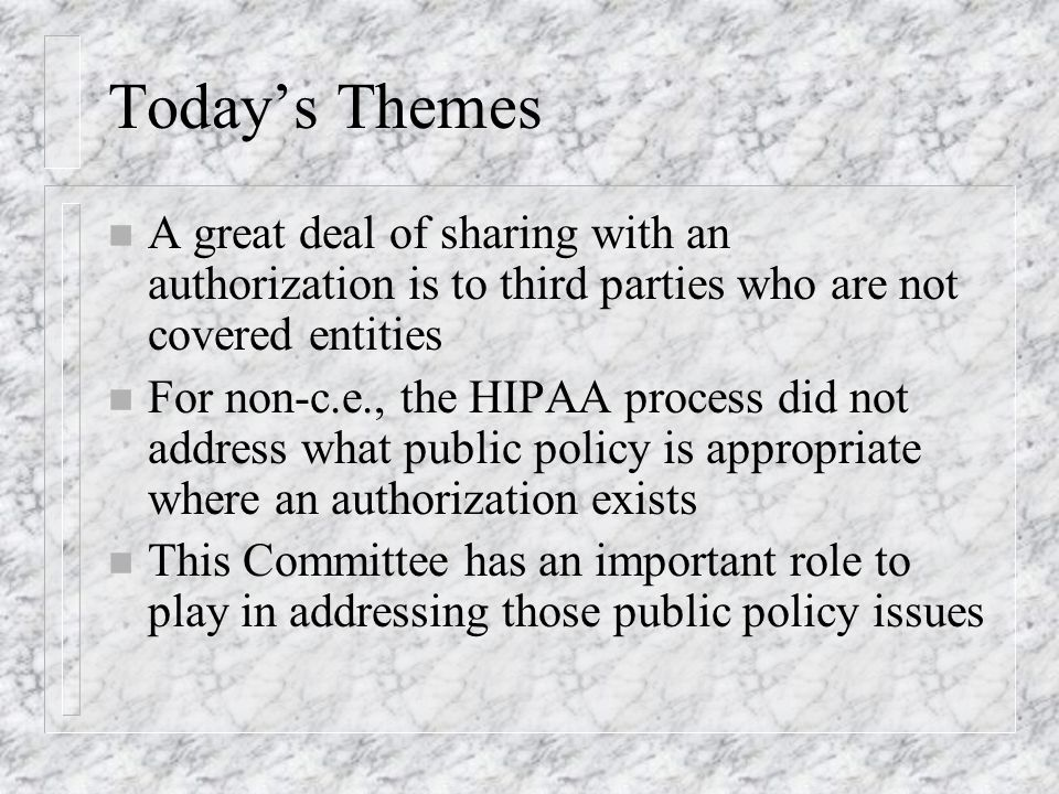 Todays Themes n A great deal of sharing with an authorization is to third parties who are not covered entities n For non-c.e., the HIPAA process did not address what public policy is appropriate where an authorization exists n This Committee has an important role to play in addressing those public policy issues