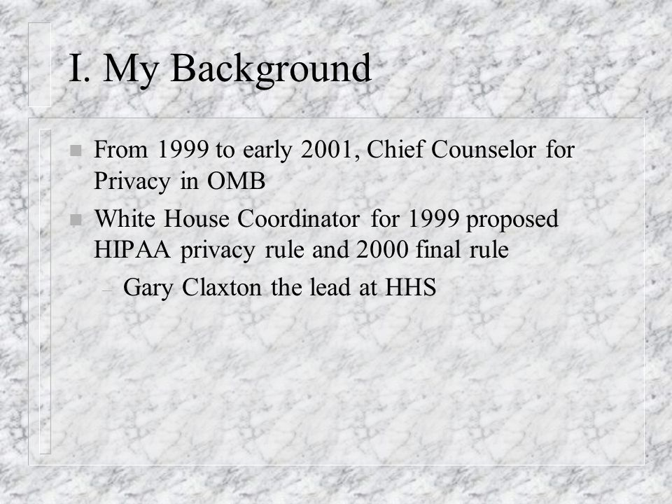 I. My Background n From 1999 to early 2001, Chief Counselor for Privacy in OMB n White House Coordinator for 1999 proposed HIPAA privacy rule and 2000