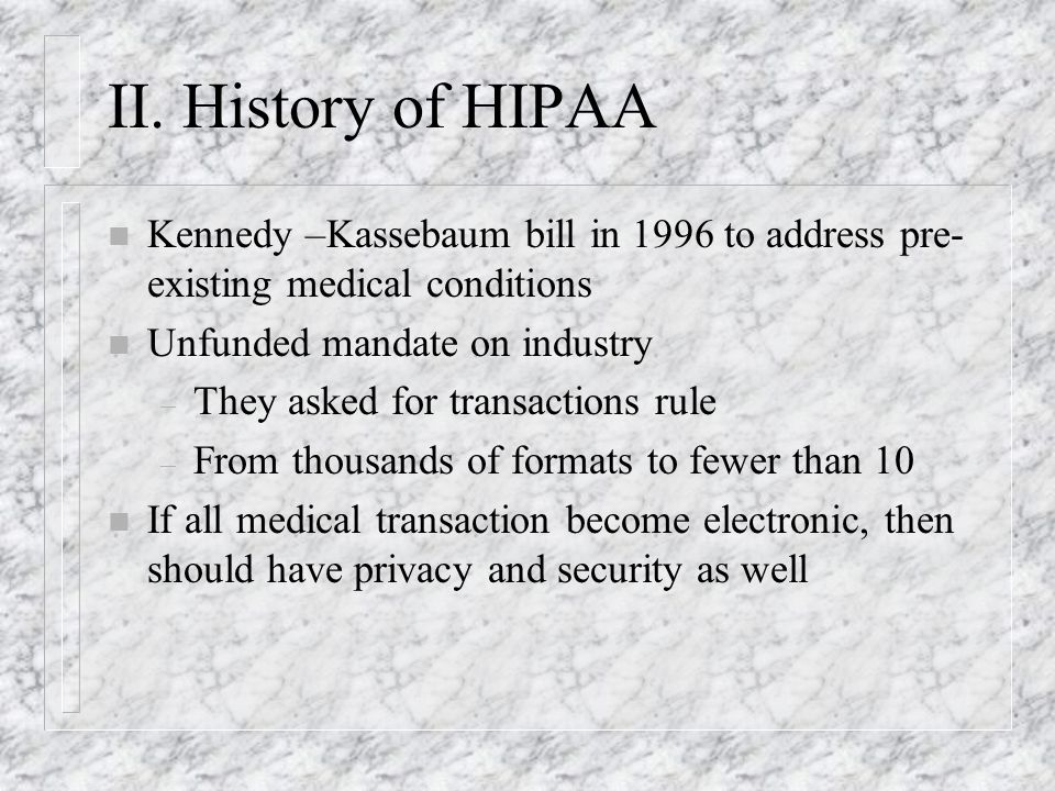 II. History of HIPAA n Kennedy –Kassebaum bill in 1996 to address pre- existing medical conditions n Unfunded mandate on industry – They asked for tra