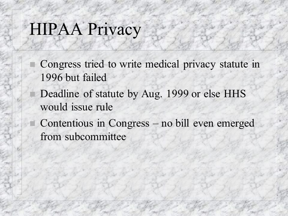 HIPAA Privacy n Congress tried to write medical privacy statute in 1996 but failed n Deadline of statute by Aug.