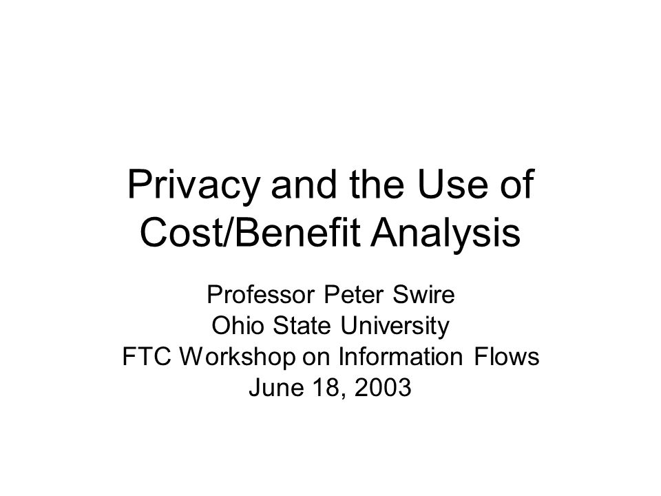 Privacy and the Use of Cost/Benefit Analysis Professor Peter Swire Ohio State University FTC Workshop on Information Flows June 18, 2003