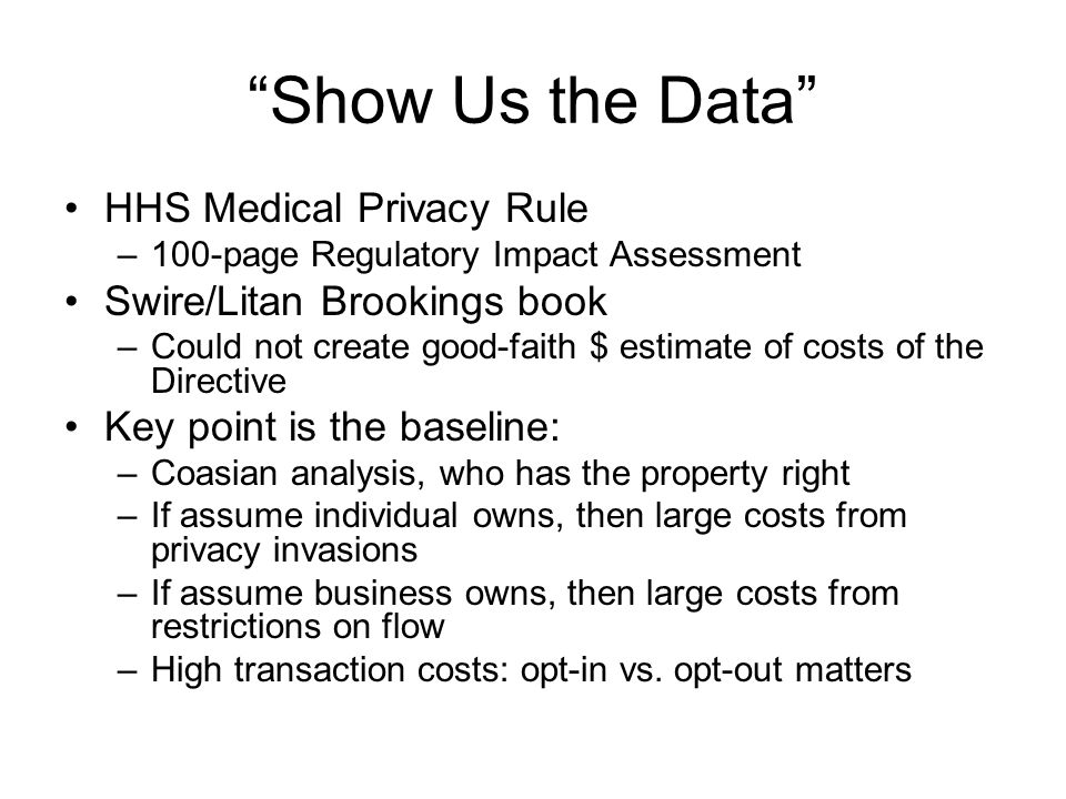 Show Us the Data HHS Medical Privacy Rule –100-page Regulatory Impact Assessment Swire/Litan Brookings book –Could not create good-faith $ estimate of costs of the Directive Key point is the baseline: –Coasian analysis, who has the property right –If assume individual owns, then large costs from privacy invasions –If assume business owns, then large costs from restrictions on flow –High transaction costs: opt-in vs.