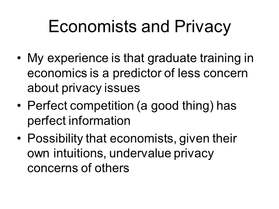 Economists and Privacy My experience is that graduate training in economics is a predictor of less concern about privacy issues Perfect competition (a good thing) has perfect information Possibility that economists, given their own intuitions, undervalue privacy concerns of others