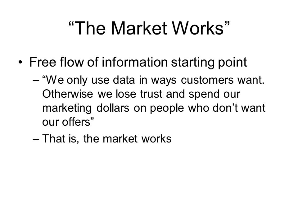 The Market Works Free flow of information starting point –We only use data in ways customers want.