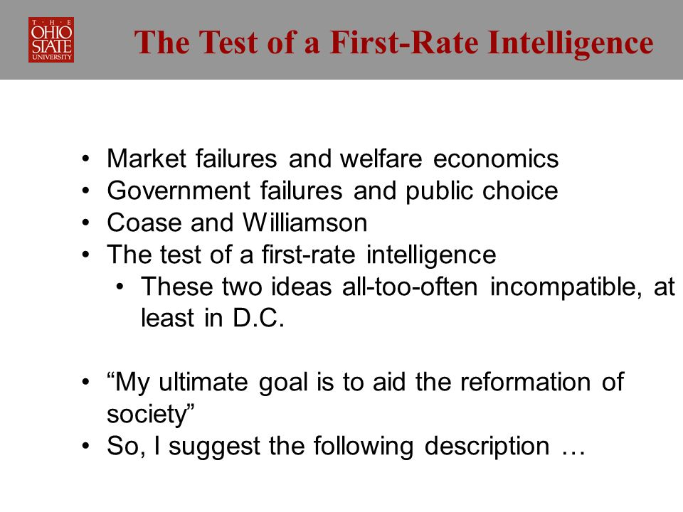 The Test of a First-Rate Intelligence Market failures and welfare economics Government failures and public choice Coase and Williamson The test of a first-rate intelligence These two ideas all-too-often incompatible, at least in D.C.