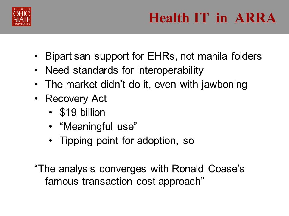 Health IT in ARRA Bipartisan support for EHRs, not manila folders Need standards for interoperability The market didnt do it, even with jawboning Recovery Act $19 billion Meaningful use Tipping point for adoption, so The analysis converges with Ronald Coases famous transaction cost approach