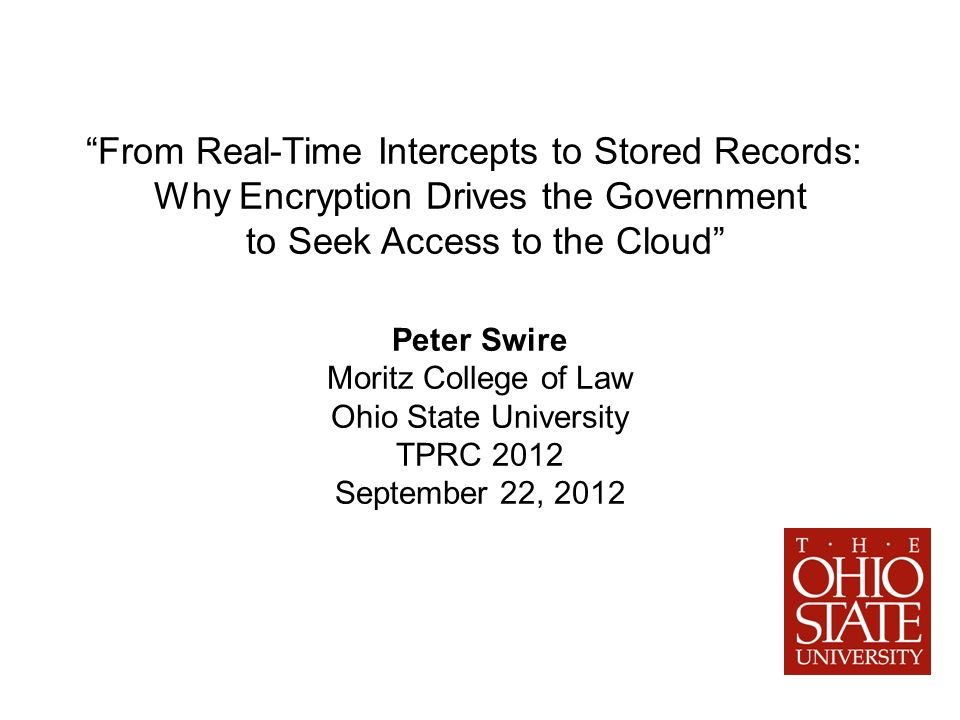 From Real-Time Intercepts to Stored Records: Why Encryption Drives the Government to Seek Access to the Cloud Peter Swire Moritz College of Law Ohio State University TPRC 2012 September 22, 2012