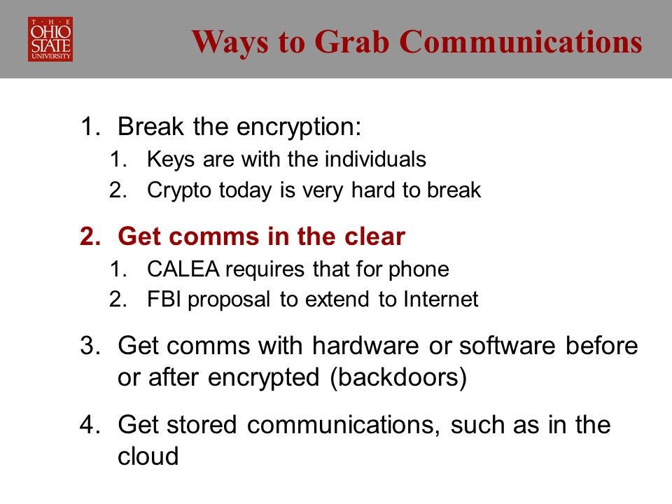 Ways to Grab Communications 1. Break the encryption: 1. Keys are with the individuals 2. Crypto today is very hard to break 2. Get comms in the clear