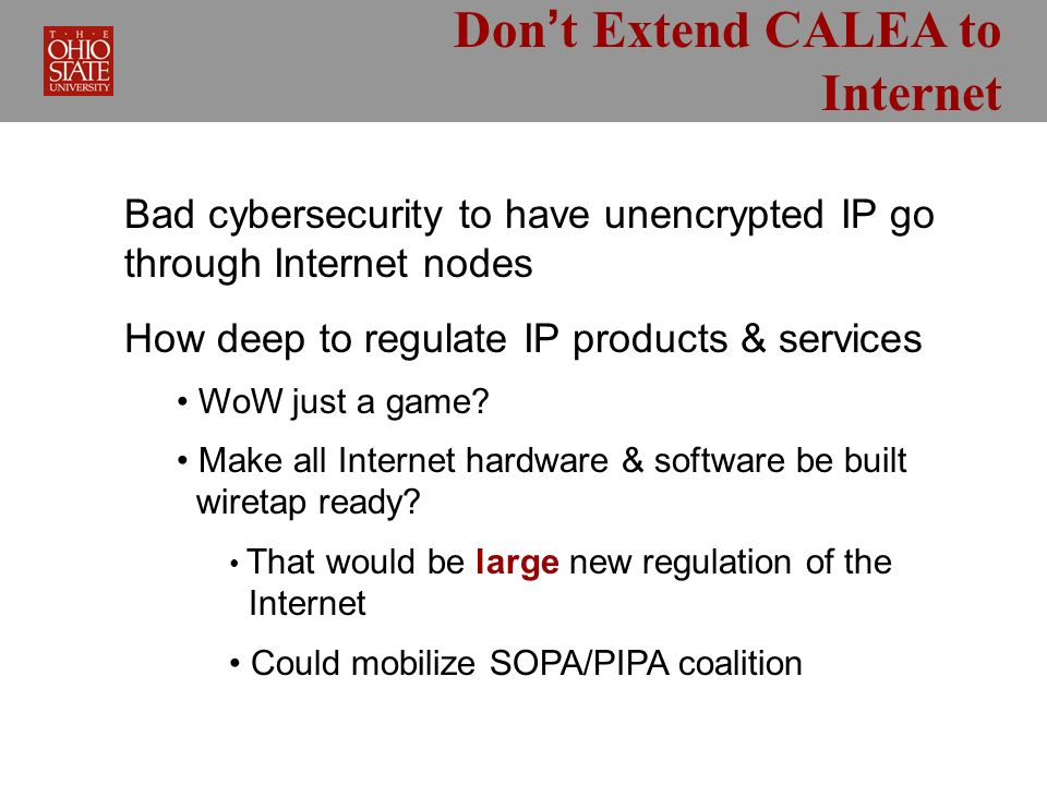 Dont Extend CALEA to Internet Bad cybersecurity to have unencrypted IP go through Internet nodes How deep to regulate IP products & services WoW just a game.