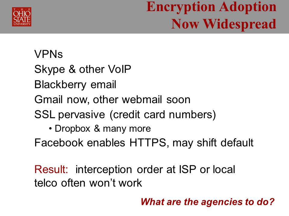 Encryption Adoption Now Widespread VPNs Skype & other VoIP Blackberry email Gmail now, other webmail soon SSL pervasive (credit card numbers) Dropbox & many more Facebook enables HTTPS, may shift default Result: interception order at ISP or local telco often wont work What are the agencies to do