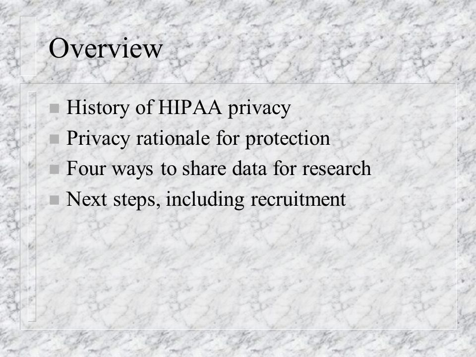 Overview n History of HIPAA privacy n Privacy rationale for protection n Four ways to share data for research n Next steps, including recruitment