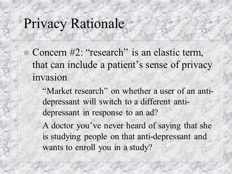Privacy Rationale n Concern #2: research is an elastic term, that can include a patients sense of privacy invasion – Market research on whether a user of an anti- depressant will switch to a different anti- depressant in response to an ad.