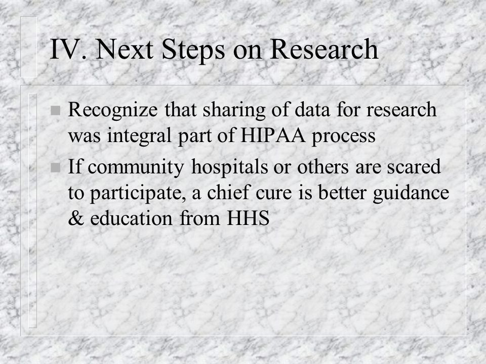 One topic for attention n Accounting for disclosures now required when have IRB waiver n For decentralized research hospitals, difficult to respond to patient request for accounting – Records held in many places n Accounting is much easier if shift to Electronic Medical Records – Can have entity-wide IT help to manage records n Markle Connecting for Health & David Brailors initiative at HHS seek to spread EMRs