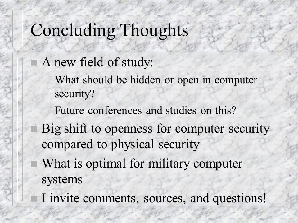 Concluding Thoughts n A new field of study: – What should be hidden or open in computer security.