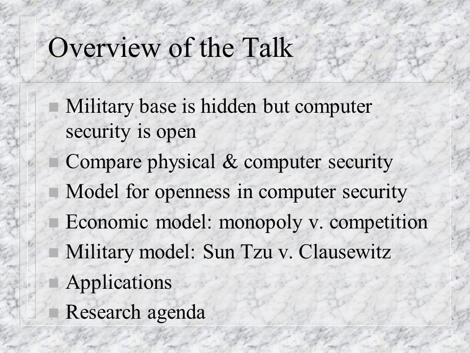 Overview of the Talk n Military base is hidden but computer security is open n Compare physical & computer security n Model for openness in computer security n Economic model: monopoly v.