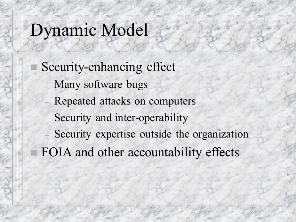 Dynamic Model n Security-enhancing effect – Many software bugs – Repeated attacks on computers – Security and inter-operability – Security expertise outside the organization n FOIA and other accountability effects