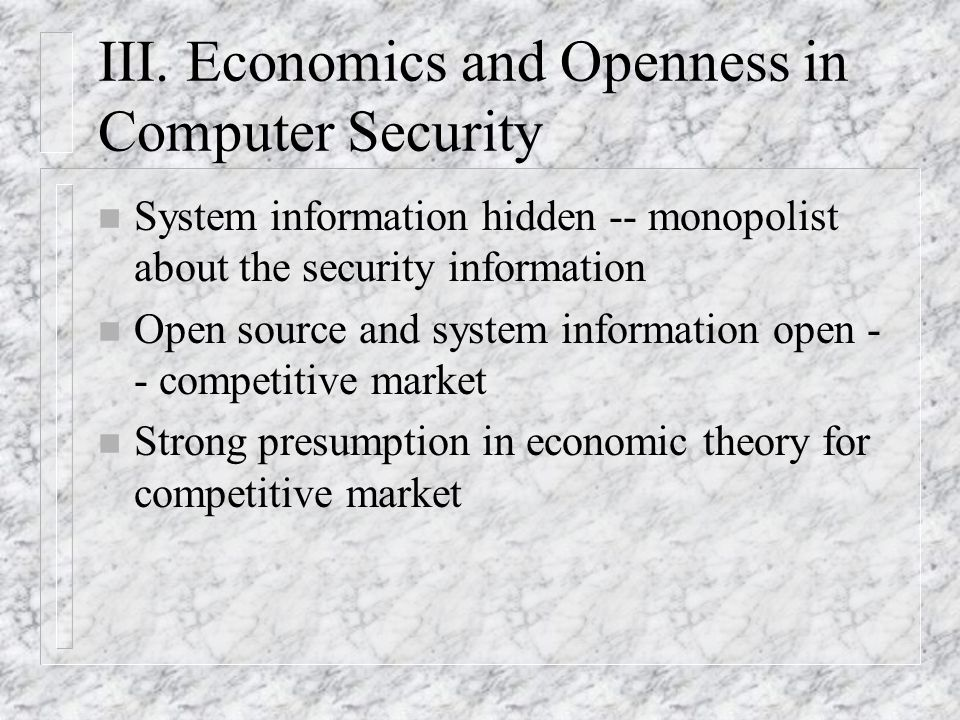 III. Economics and Openness in Computer Security n System information hidden -- monopolist about the security information n Open source and system inf