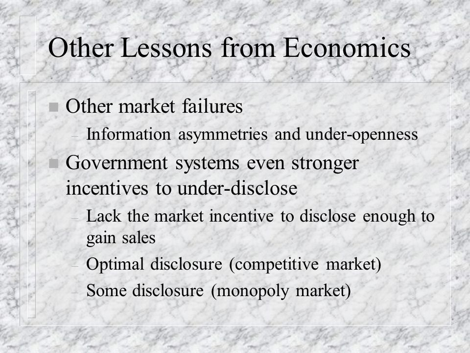 Other Lessons from Economics n Other market failures – Information asymmetries and under-openness n Government systems even stronger incentives to under-disclose – Lack the market incentive to disclose enough to gain sales – Optimal disclosure (competitive market) – Some disclosure (monopoly market)