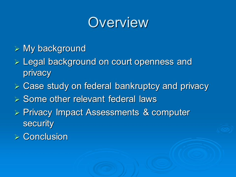 Overview My background My background Legal background on court openness and privacy Legal background on court openness and privacy Case study on federal bankruptcy and privacy Case study on federal bankruptcy and privacy Some other relevant federal laws Some other relevant federal laws Privacy Impact Assessments & computer security Privacy Impact Assessments & computer security Conclusion Conclusion
