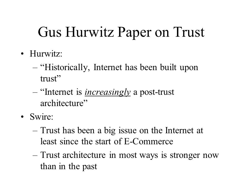Gus Hurwitz Paper on Trust Hurwitz: –Historically, Internet has been built upon trust –Internet is increasingly a post-trust architecture Swire: –Trust has been a big issue on the Internet at least since the start of E-Commerce –Trust architecture in most ways is stronger now than in the past