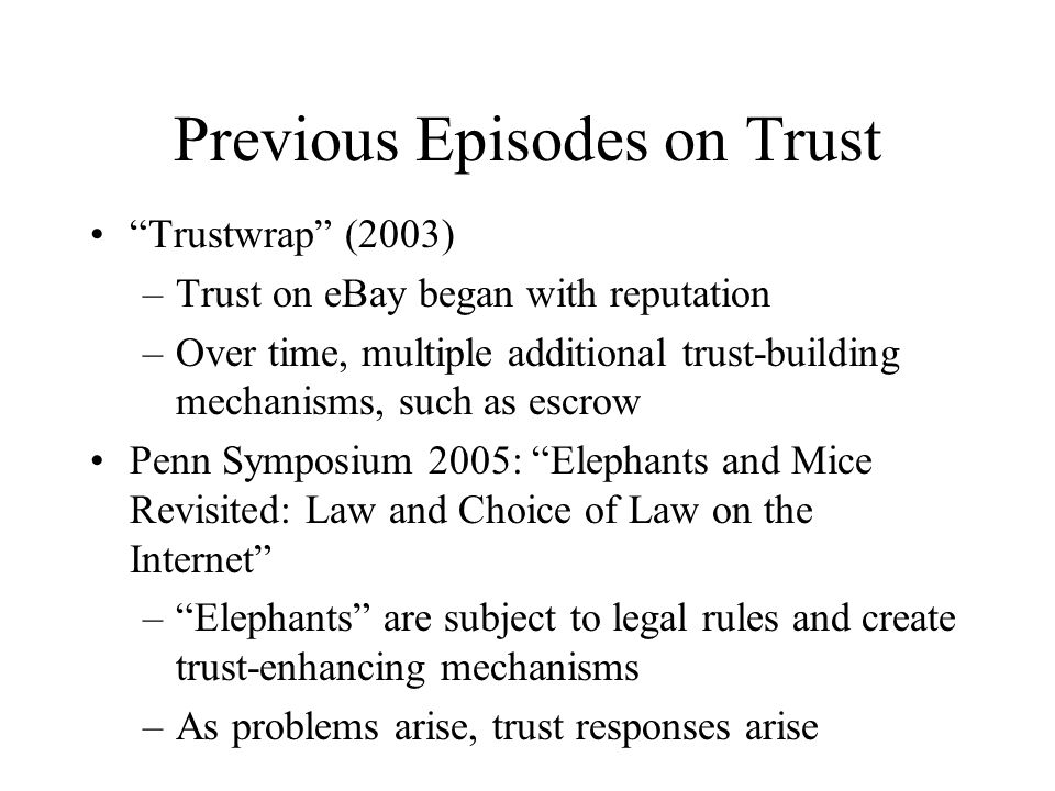 Previous Episodes on Trust Trustwrap (2003) –Trust on eBay began with reputation –Over time, multiple additional trust-building mechanisms, such as escrow Penn Symposium 2005: Elephants and Mice Revisited: Law and Choice of Law on the Internet –Elephants are subject to legal rules and create trust-enhancing mechanisms –As problems arise, trust responses arise