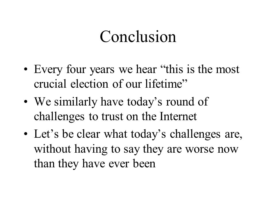 Conclusion Every four years we hear this is the most crucial election of our lifetime We similarly have todays round of challenges to trust on the Internet Lets be clear what todays challenges are, without having to say they are worse now than they have ever been