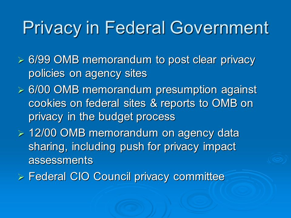 Privacy in Federal Government 6/99 OMB memorandum to post clear privacy policies on agency sites 6/99 OMB memorandum to post clear privacy policies on agency sites 6/00 OMB memorandum presumption against cookies on federal sites & reports to OMB on privacy in the budget process 6/00 OMB memorandum presumption against cookies on federal sites & reports to OMB on privacy in the budget process 12/00 OMB memorandum on agency data sharing, including push for privacy impact assessments 12/00 OMB memorandum on agency data sharing, including push for privacy impact assessments Federal CIO Council privacy committee Federal CIO Council privacy committee