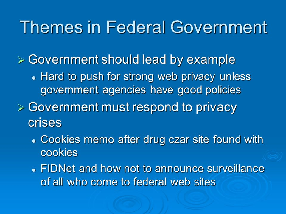 Themes in Federal Government Government should lead by example Government should lead by example Hard to push for strong web privacy unless government agencies have good policies Hard to push for strong web privacy unless government agencies have good policies Government must respond to privacy crises Government must respond to privacy crises Cookies memo after drug czar site found with cookies Cookies memo after drug czar site found with cookies FIDNet and how not to announce surveillance of all who come to federal web sites FIDNet and how not to announce surveillance of all who come to federal web sites
