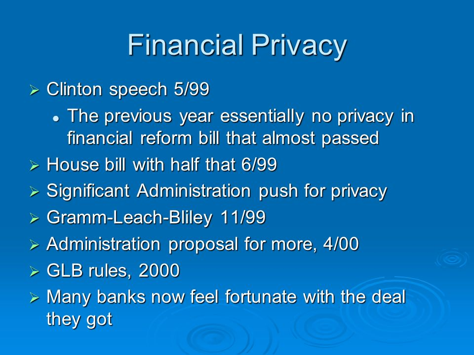 Financial Privacy Clinton speech 5/99 Clinton speech 5/99 The previous year essentially no privacy in financial reform bill that almost passed The previous year essentially no privacy in financial reform bill that almost passed House bill with half that 6/99 House bill with half that 6/99 Significant Administration push for privacy Significant Administration push for privacy Gramm-Leach-Bliley 11/99 Gramm-Leach-Bliley 11/99 Administration proposal for more, 4/00 Administration proposal for more, 4/00 GLB rules, 2000 GLB rules, 2000 Many banks now feel fortunate with the deal they got Many banks now feel fortunate with the deal they got
