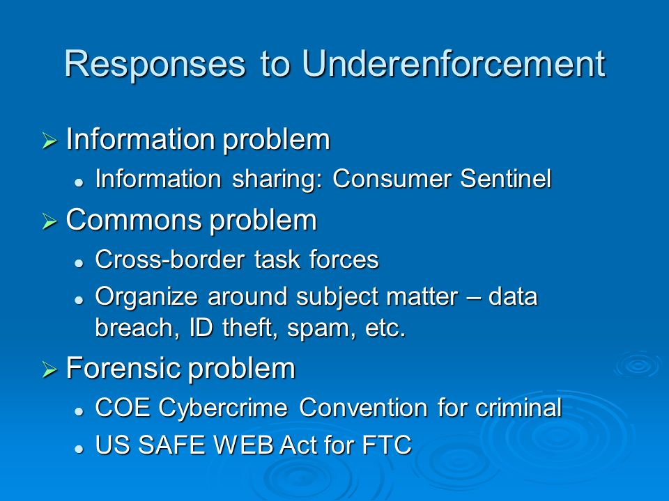 Responses to Underenforcement Information problem Information problem Information sharing: Consumer Sentinel Information sharing: Consumer Sentinel Commons problem Commons problem Cross-border task forces Cross-border task forces Organize around subject matter – data breach, ID theft, spam, etc.