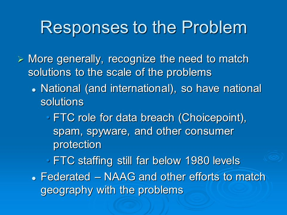 Responses to the Problem More generally, recognize the need to match solutions to the scale of the problems More generally, recognize the need to match solutions to the scale of the problems National (and international), so have national solutions National (and international), so have national solutions FTC role for data breach (Choicepoint), spam, spyware, and other consumer protectionFTC role for data breach (Choicepoint), spam, spyware, and other consumer protection FTC staffing still far below 1980 levelsFTC staffing still far below 1980 levels Federated – NAAG and other efforts to match geography with the problems Federated – NAAG and other efforts to match geography with the problems