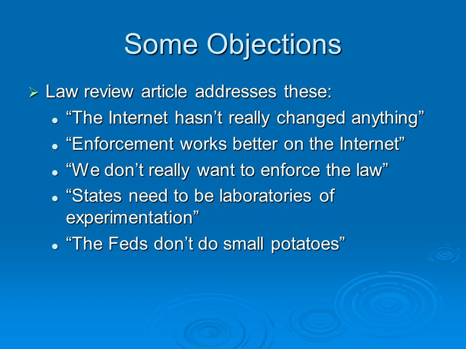 Some Objections Law review article addresses these: Law review article addresses these: The Internet hasnt really changed anything The Internet hasnt really changed anything Enforcement works better on the Internet Enforcement works better on the Internet We dont really want to enforce the law We dont really want to enforce the law States need to be laboratories of experimentation States need to be laboratories of experimentation The Feds dont do small potatoes The Feds dont do small potatoes
